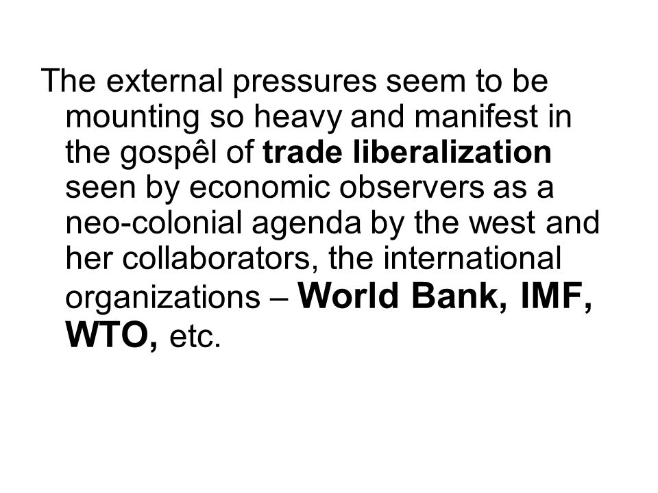 The external pressures seem to be mounting so heavy and manifest in the gospêl of trade liberalization seen by economic observers as a neo-colonial ag