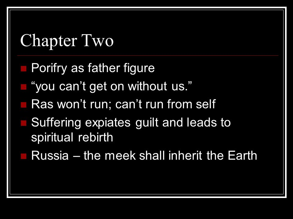 Chapter Two Porifry as father figure you can't get on without us. Ras won't run; can't run from self Suffering expiates guilt and leads to spiritual rebirth Russia – the meek shall inherit the Earth