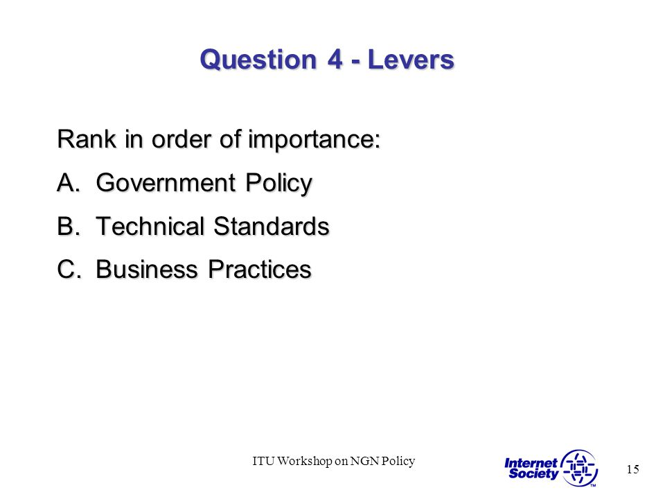15 ITU Workshop on NGN Policy Question 4 - Levers Rank in order of importance: A.Government Policy B.Technical Standards C.Business Practices