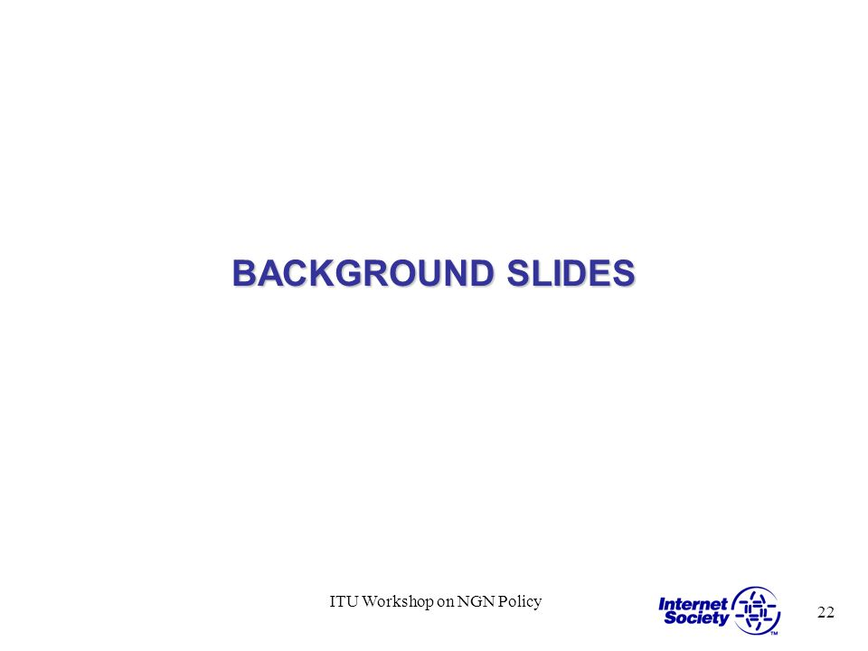 22 ITU Workshop on NGN Policy BACKGROUND SLIDES