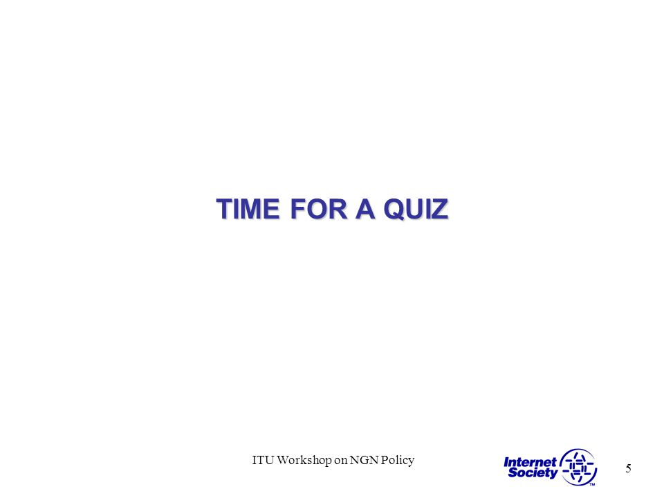 5 ITU Workshop on NGN Policy TIME FOR A QUIZ