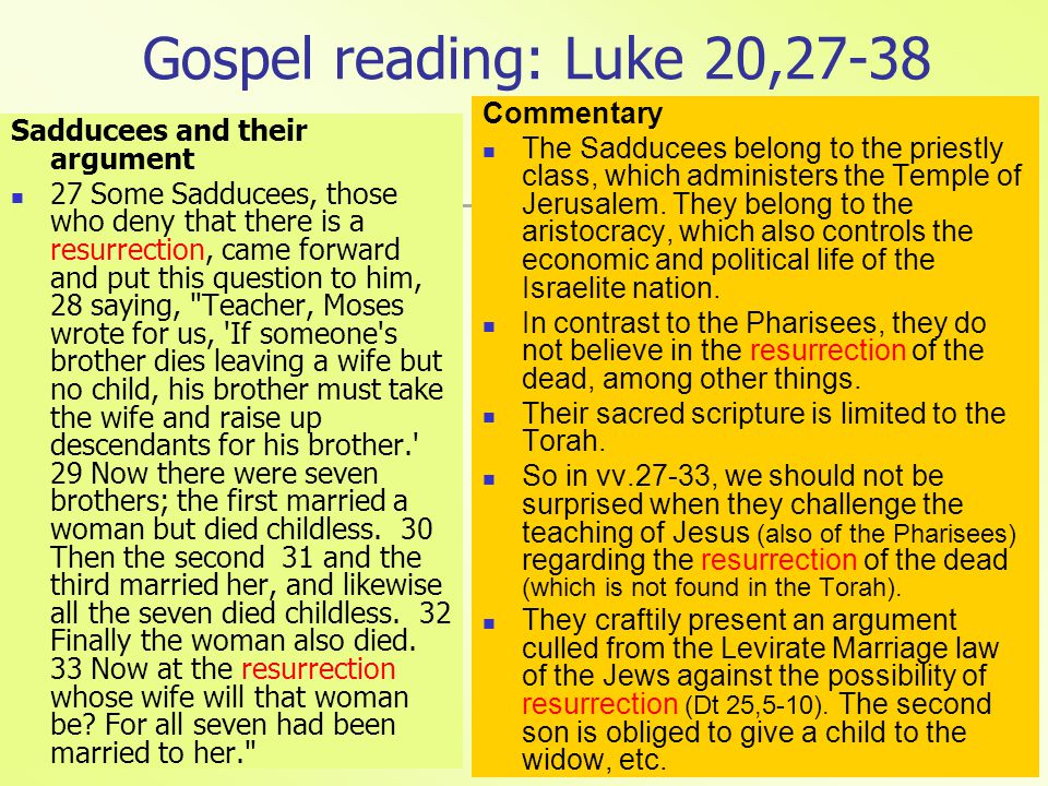 Gospel reading: Luke 20,27-38 Sadducees and their argument 27 Some Sadducees, those who deny that there is a resurrection, came forward and put this question to him, 28 saying, Teacher, Moses wrote for us, If someone s brother dies leaving a wife but no child, his brother must take the wife and raise up descendants for his brother. 29 Now there were seven brothers; the first married a woman but died childless.