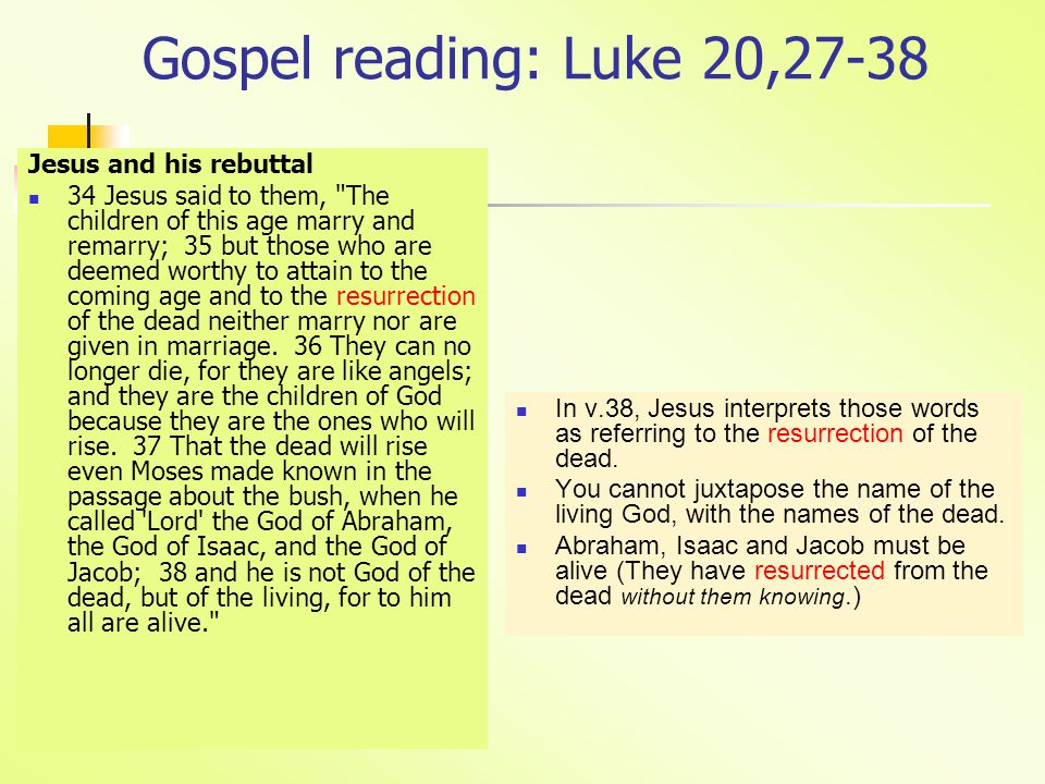 Gospel reading: Luke 20,27-38 Jesus and his rebuttal 34 Jesus said to them, The children of this age marry and remarry; 35 but those who are deemed worthy to attain to the coming age and to the resurrection of the dead neither marry nor are given in marriage.