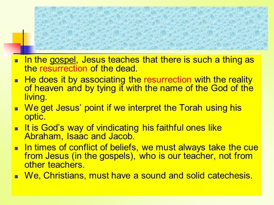 In the gospel, Jesus teaches that there is such a thing as the resurrection of the dead.