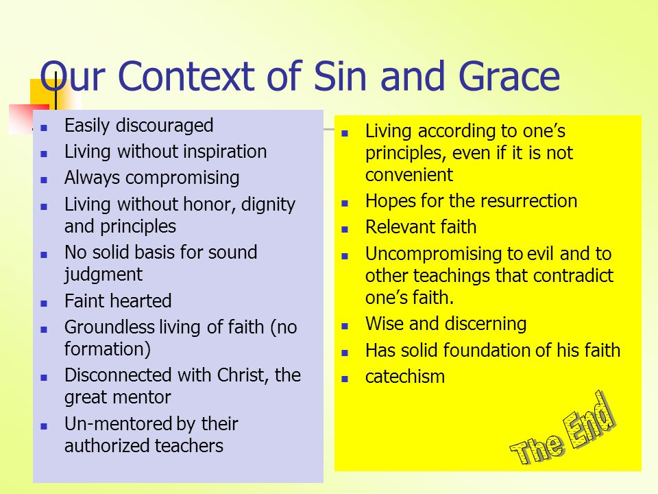Our Context of Sin and Grace Easily discouraged Living without inspiration Always compromising Living without honor, dignity and principles No solid basis for sound judgment Faint hearted Groundless living of faith (no formation) Disconnected with Christ, the great mentor Un-mentored by their authorized teachers Living according to one's principles, even if it is not convenient Hopes for the resurrection Relevant faith Uncompromising to evil and to other teachings that contradict one's faith.