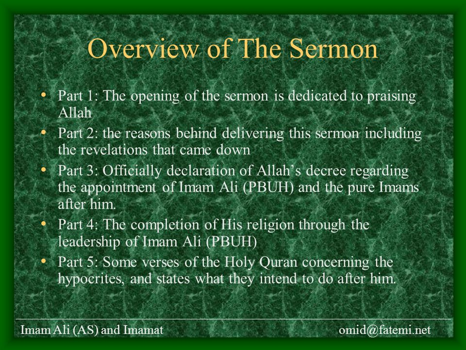 Imam Ali (AS) and Imamatomid@fatemi.net Overview of The Sermon Part 1: The opening of the sermon is dedicated to praising Allah Part 2: the reasons behind delivering this sermon including the revelations that came down Part 3: Officially declaration of Allah's decree regarding the appointment of Imam Ali (PBUH) and the pure Imams after him.