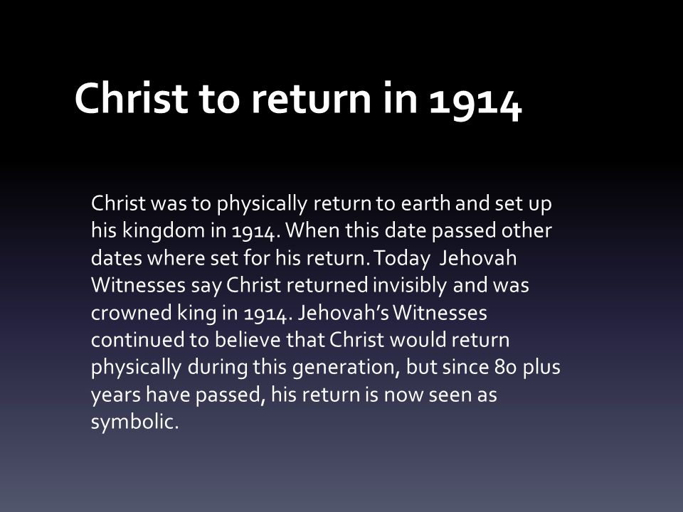 Christ to return in 1914 Christ was to physically return to earth and set up his kingdom in 1914. When this date passed other dates where set for his