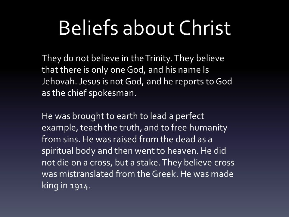 Beliefs about Christ They do not believe in the Trinity.
