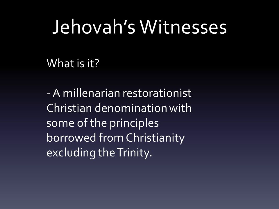 What is it? - A millenarian restorationist Christian denomination with some of the principles borrowed from Christianity excluding the Trinity.