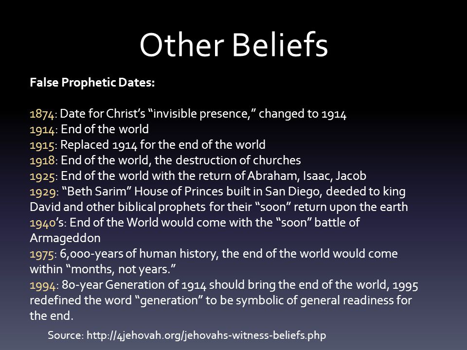 Other Beliefs False Prophetic Dates: 1874: Date for Christ's invisible presence, changed to 1914 1914: End of the world 1915: Replaced 1914 for the end of the world 1918: End of the world, the destruction of churches 1925: End of the world with the return of Abraham, Isaac, Jacob 1929: Beth Sarim House of Princes built in San Diego, deeded to king David and other biblical prophets for their soon return upon the earth 1940's: End of the World would come with the soon battle of Armageddon 1975: 6,000-years of human history, the end of the world would come within months, not years. 1994: 80-year Generation of 1914 should bring the end of the world, 1995 redefined the word generation to be symbolic of general readiness for the end.