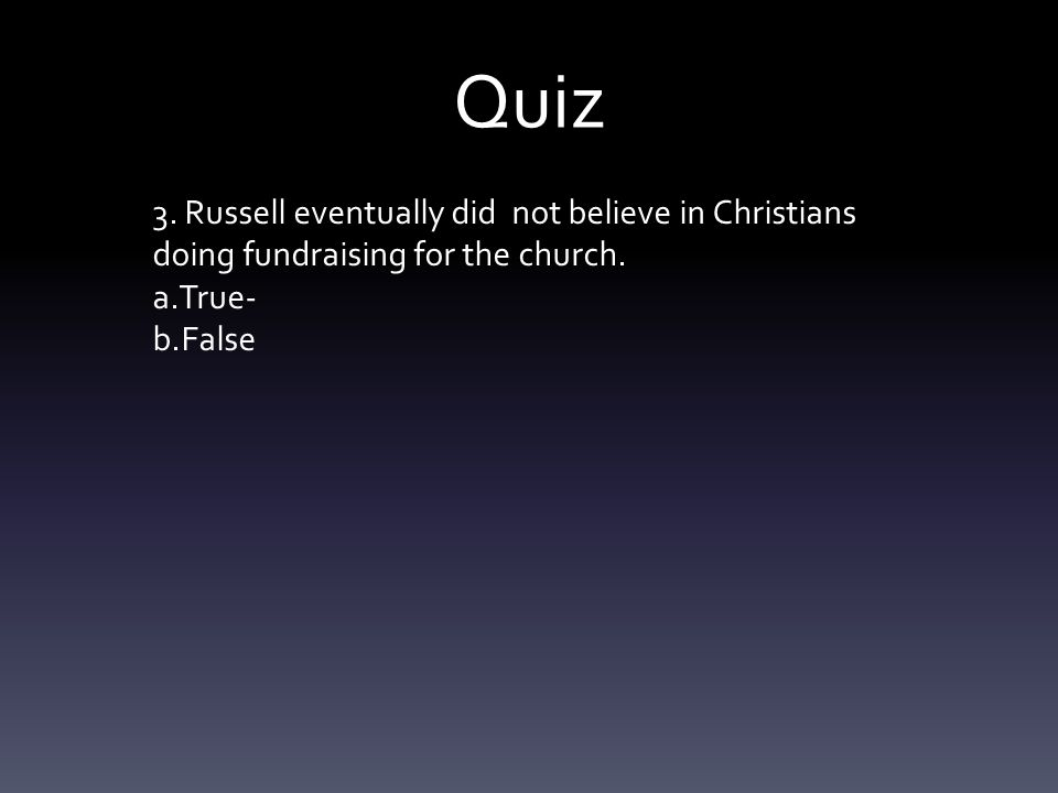 Quiz 3. Russell eventually did not believe in Christians doing fundraising for the church. a.True- b.False