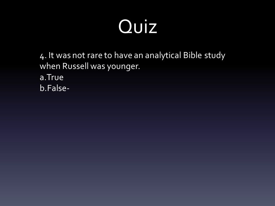 Quiz 4. It was not rare to have an analytical Bible study when Russell was younger. a.True b.False-