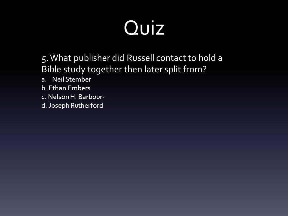 Quiz 5. What publisher did Russell contact to hold a Bible study together then later split from.