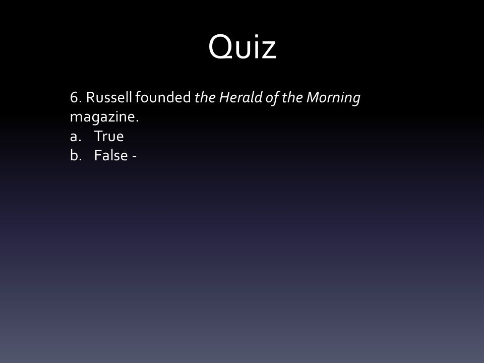 Quiz 6. Russell founded the Herald of the Morning magazine. a.True b.False -