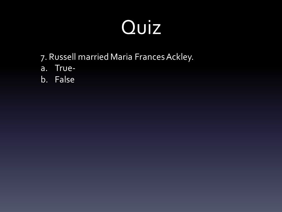 Quiz 7. Russell married Maria Frances Ackley. a.True- b.False