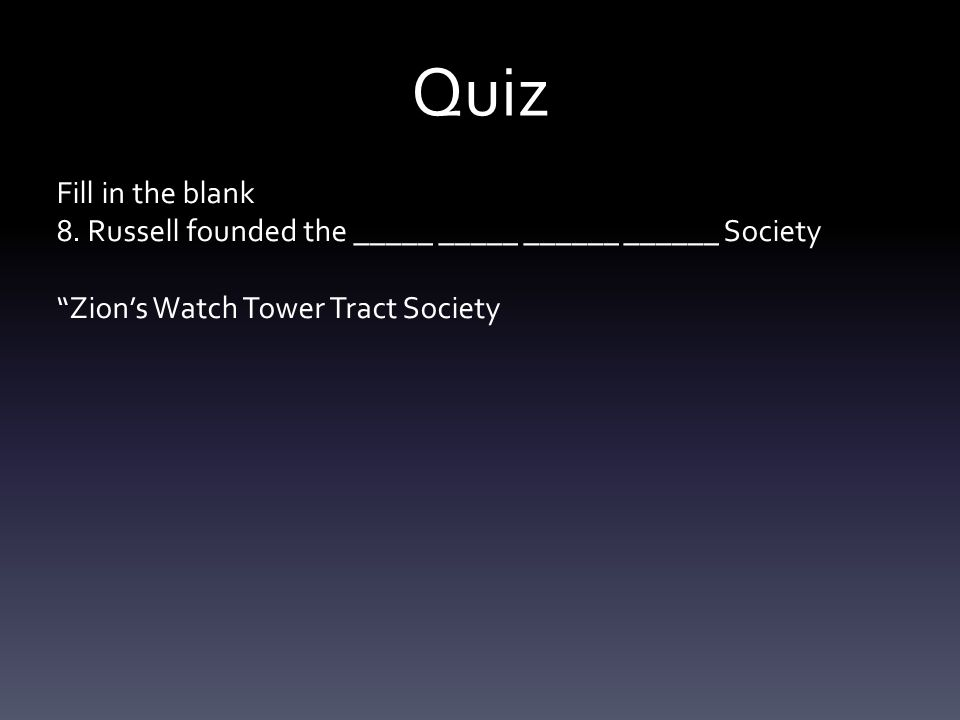 """Quiz Fill in the blank 8. Russell founded the _____ _____ ______ ______ Society """"Zion's Watch Tower Tract Society"""