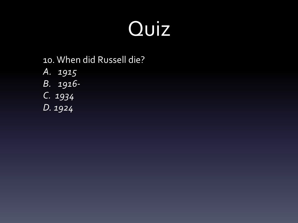 Quiz 10. When did Russell die? A.1915 B.1916- C. 1934 D. 1924