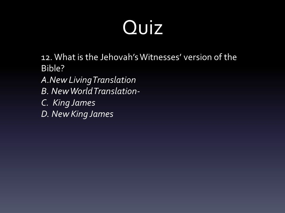 Quiz 12. What is the Jehovah's Witnesses' version of the Bible? A.New Living Translation B. New World Translation- C. King James D. New King James