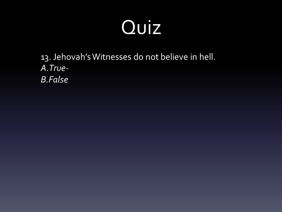 Quiz 13. Jehovah's Witnesses do not believe in hell. A.True- B.False