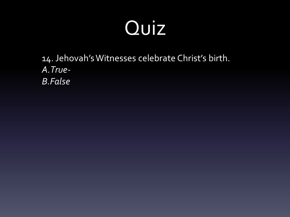 Quiz 14. Jehovah's Witnesses celebrate Christ's birth. A.True- B.False