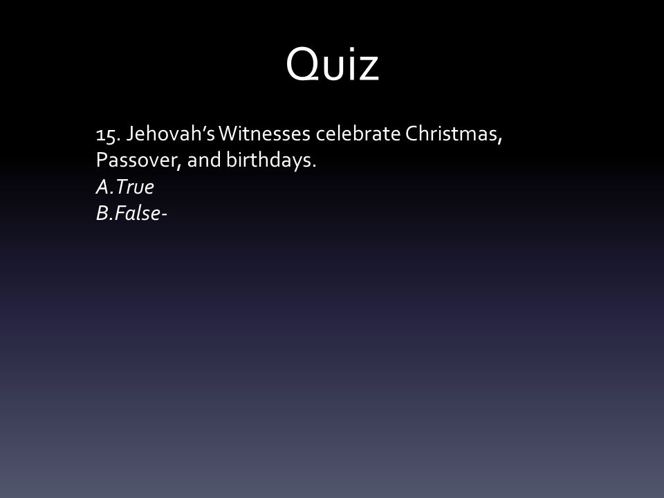 Quiz 15. Jehovah's Witnesses celebrate Christmas, Passover, and birthdays. A.True B.False-