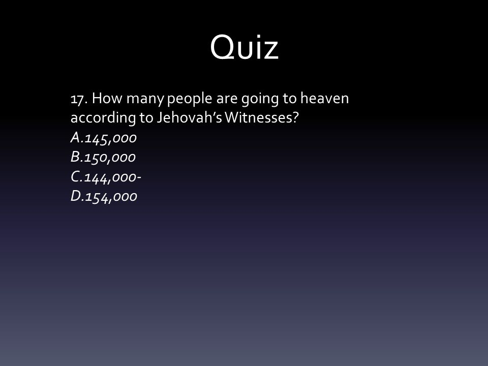 Quiz 17. How many people are going to heaven according to Jehovah's Witnesses? A.145,000 B.150,000 C.144,000- D.154,000