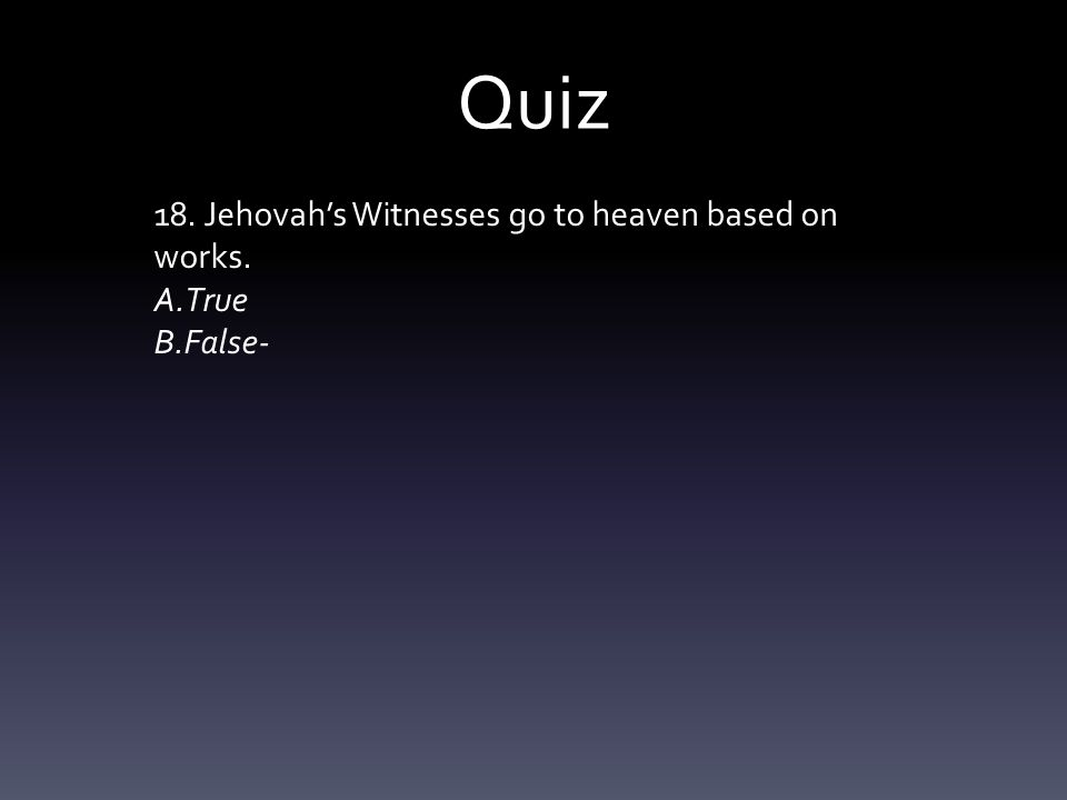Quiz 18. Jehovah's Witnesses go to heaven based on works. A.True B.False-