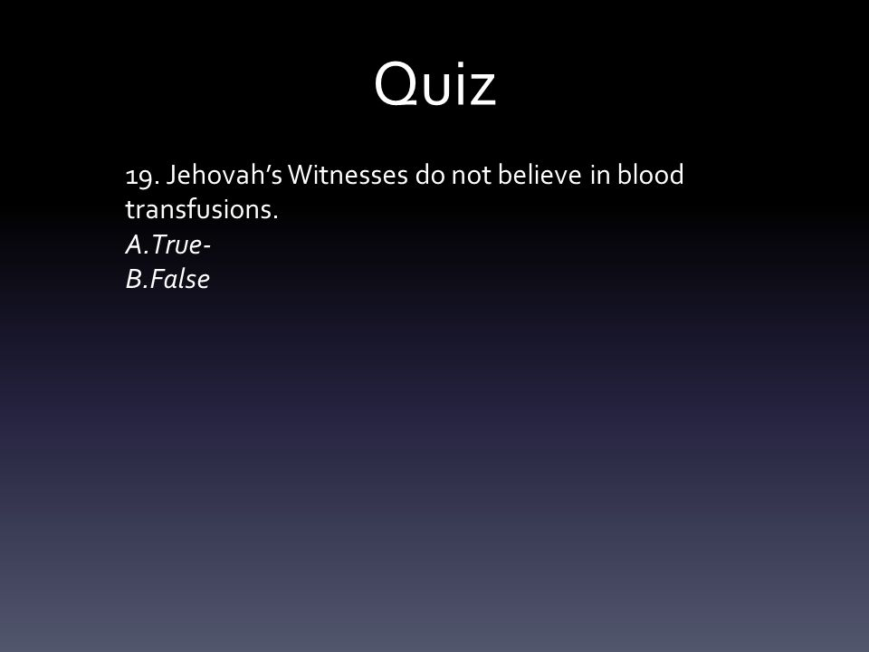 Quiz 19. Jehovah's Witnesses do not believe in blood transfusions. A.True- B.False