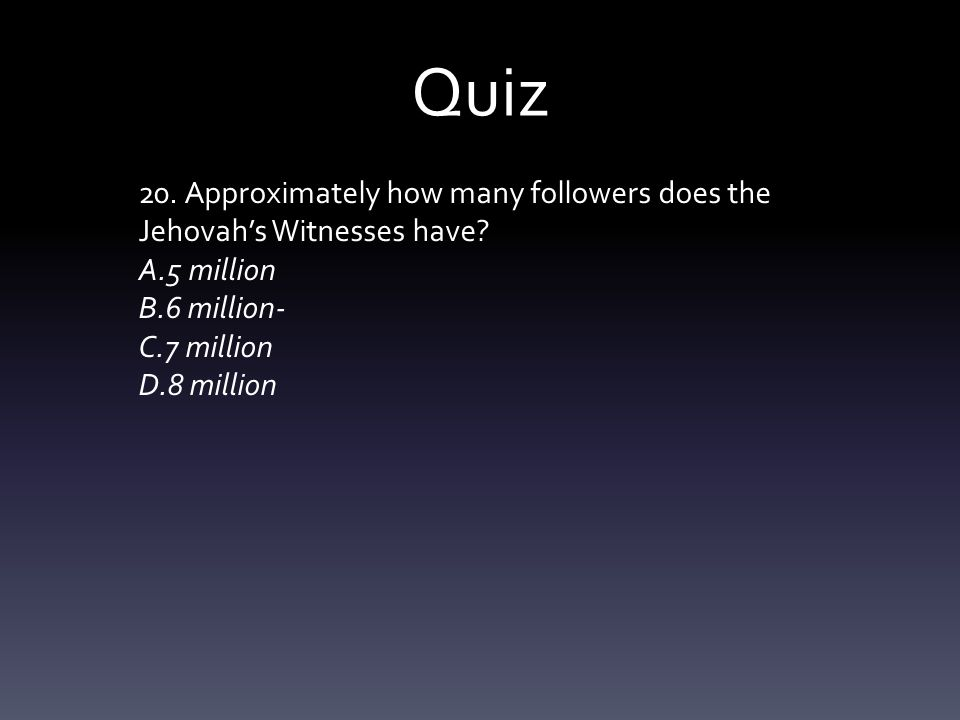 Quiz 20. Approximately how many followers does the Jehovah's Witnesses have? A.5 million B.6 million- C.7 million D.8 million