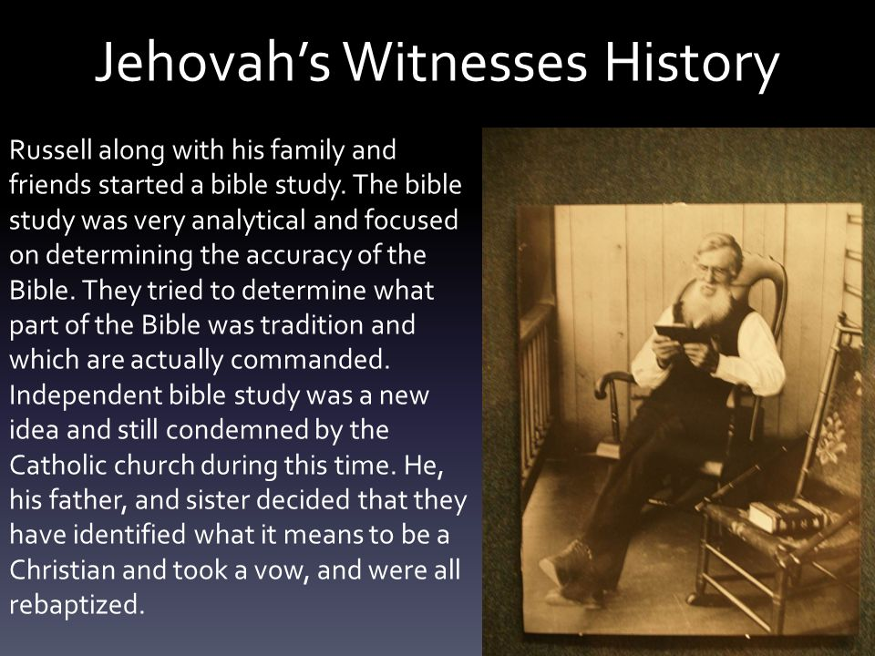 Jehovah's Witnesses History Russell along with his family and friends started a bible study. The bible study was very analytical and focused on determ