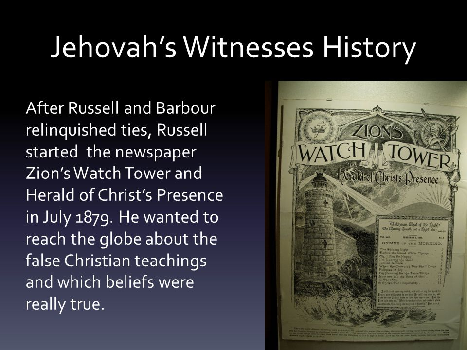 Jehovah's Witnesses History After Russell and Barbour relinquished ties, Russell started the newspaper Zion's Watch Tower and Herald of Christ's Prese