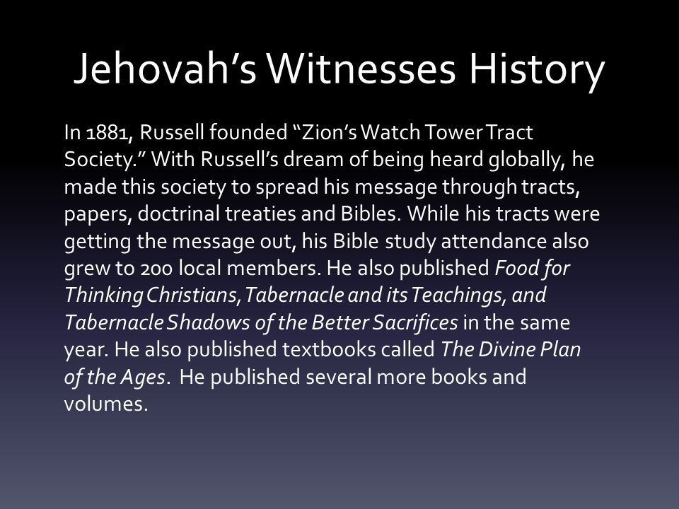 Jehovah's Witnesses History In 1881, Russell founded Zion's Watch Tower Tract Society. With Russell's dream of being heard globally, he made this society to spread his message through tracts, papers, doctrinal treaties and Bibles.