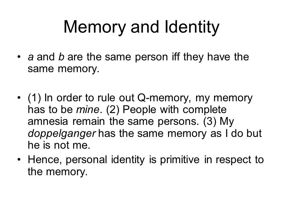 Memory and Identity a and b are the same person iff they have the same memory. (1) In order to rule out Q-memory, my memory has to be mine. (2) People