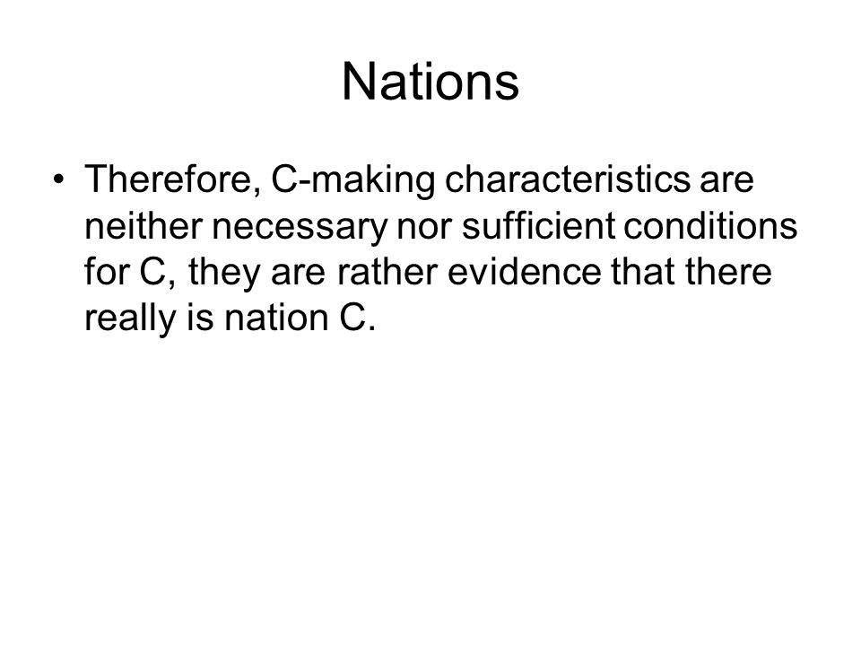 Nations Therefore, C-making characteristics are neither necessary nor sufficient conditions for C, they are rather evidence that there really is natio