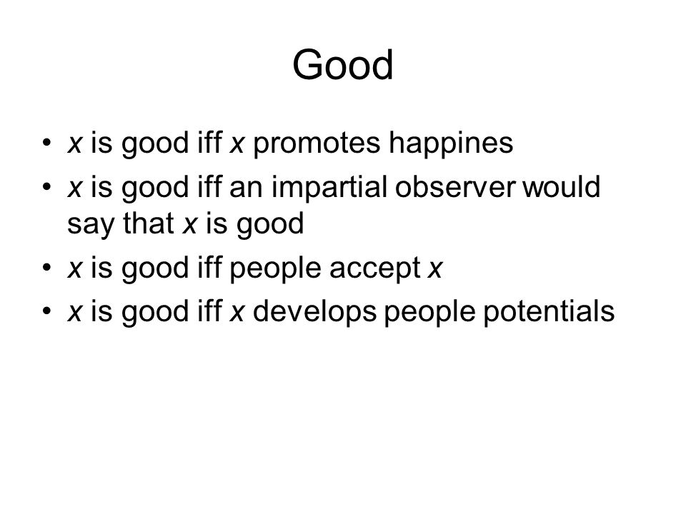 Good x is good iff x promotes happines x is good iff an impartial observer would say that x is good x is good iff people accept x x is good iff x deve