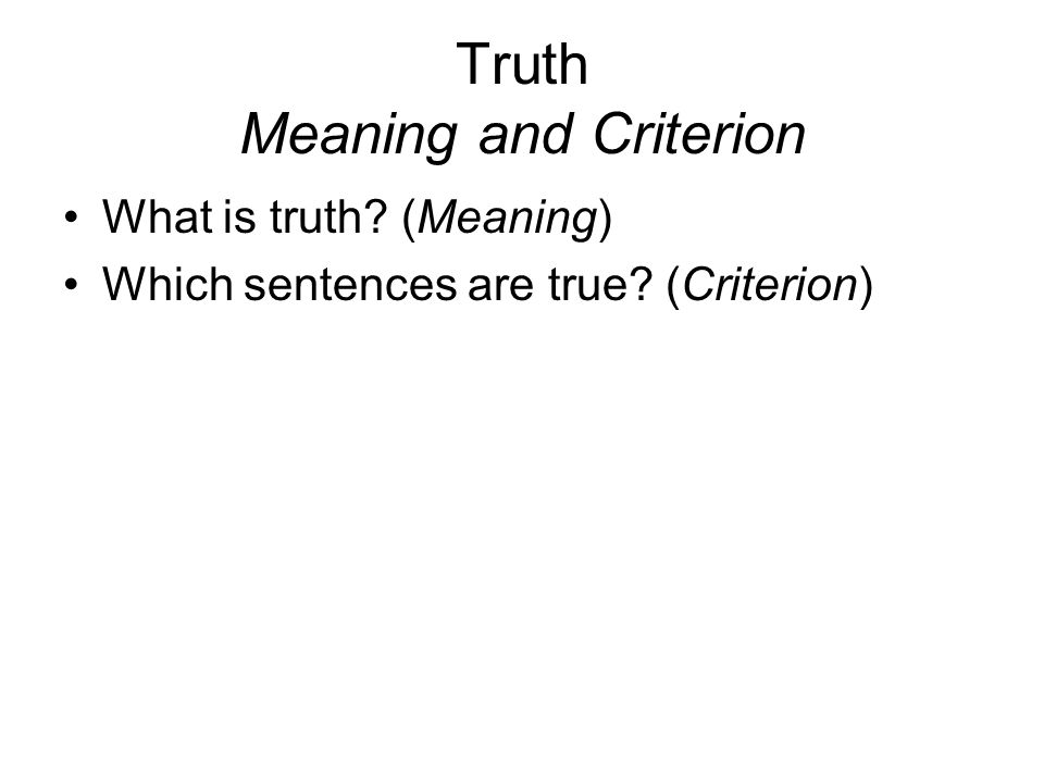 Truth Meaning and Criterion What is truth? (Meaning) Which sentences are true? (Criterion)