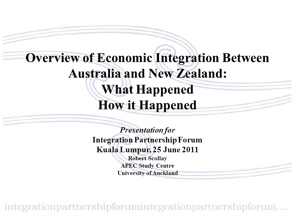 Overview of Economic Integration Between Australia and New Zealand: What Happened How it Happened Presentation for Integration Partnership Forum Kuala