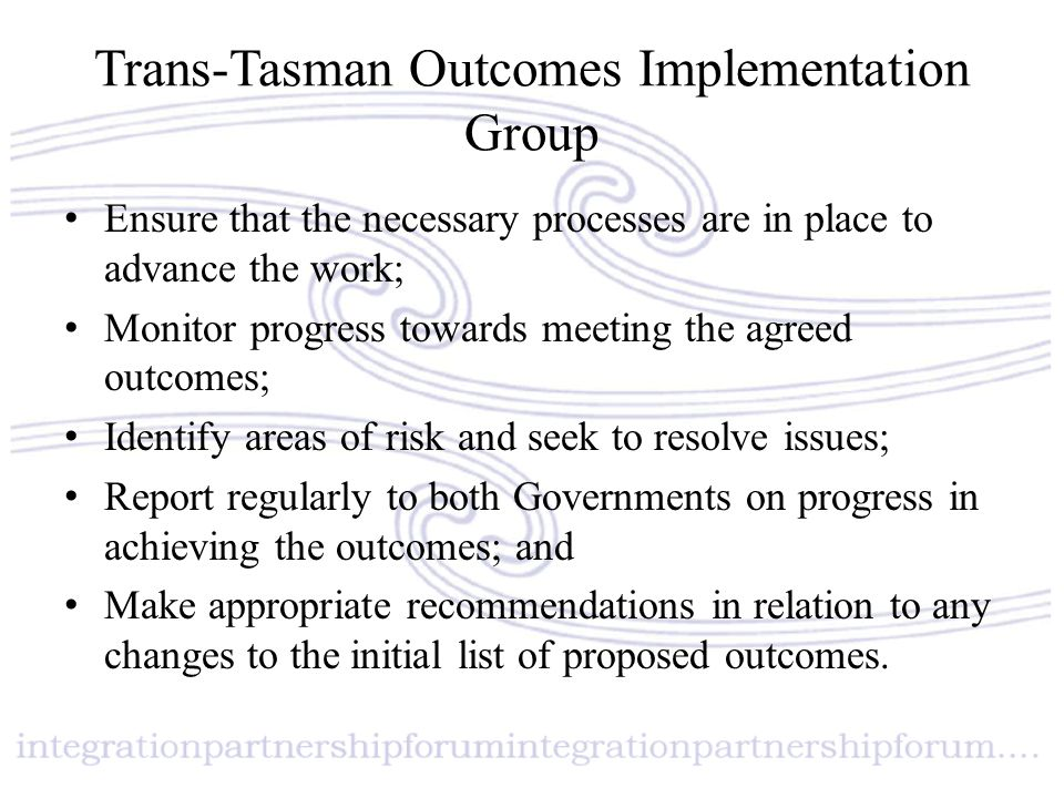 Trans-Tasman Outcomes Implementation Group Ensure that the necessary processes are in place to advance the work; Monitor progress towards meeting the