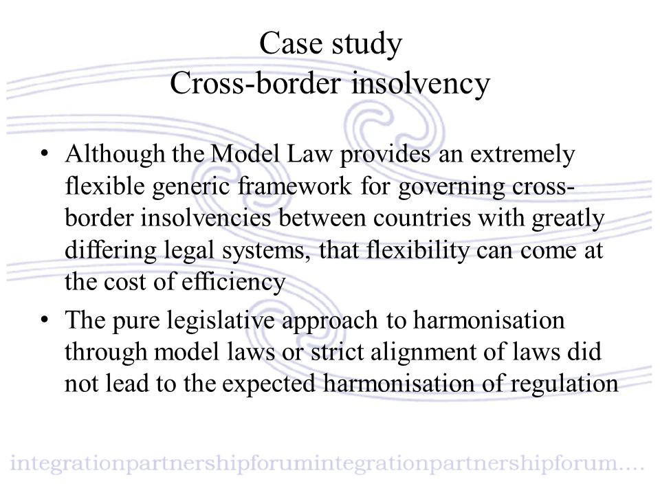 Case study Cross-border insolvency Although the Model Law provides an extremely flexible generic framework for governing cross- border insolvencies be