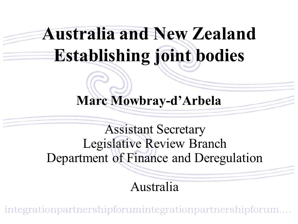 Australia and New Zealand Establishing joint bodies Marc Mowbray-d'Arbela Assistant Secretary Legislative Review Branch Department of Finance and Dere