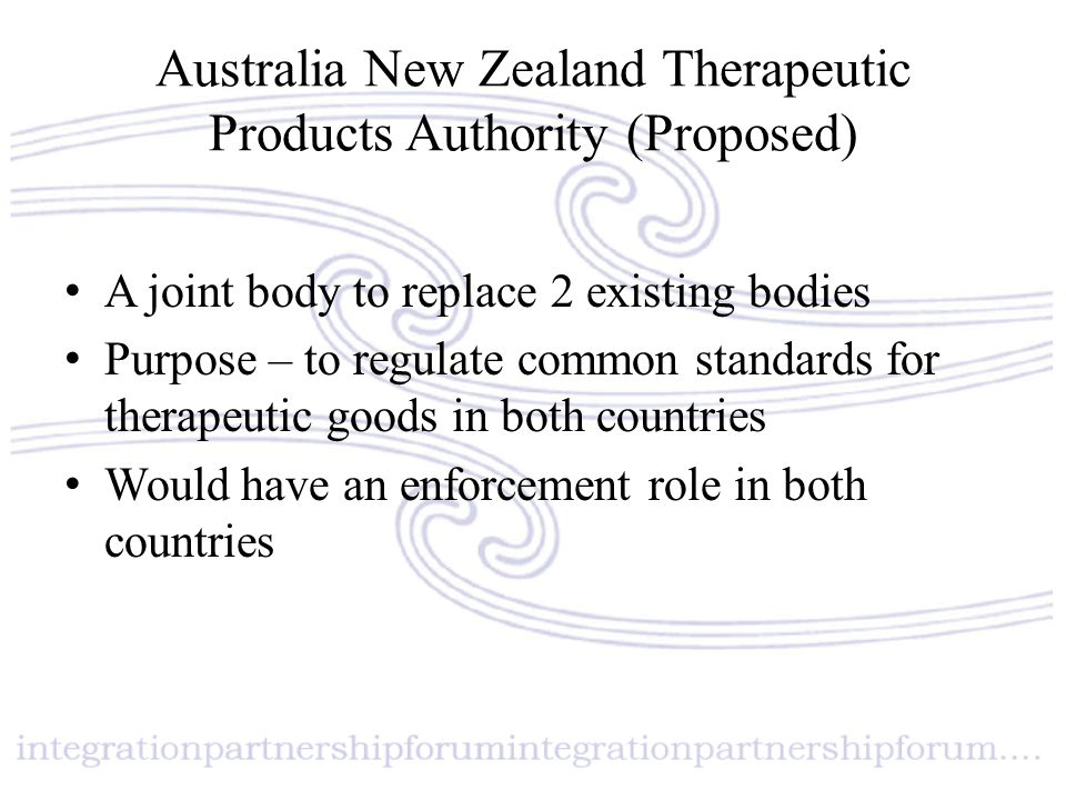 Australia New Zealand Therapeutic Products Authority (Proposed) A joint body to replace 2 existing bodies Purpose – to regulate common standards for t