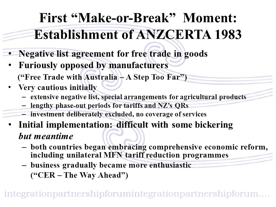 Second Make-or-Break Moment: 1988 Review of ANZCERTA End of the FTA Phase – acceleration of free trade in goods – extension to free trade in services on negative list basis Beginning of the Single Market Phase – elimination of anti-dumping on trans-Tasman trade – commitment on working to harmonise customs and quarantine procedures – initial agreement on government procurement