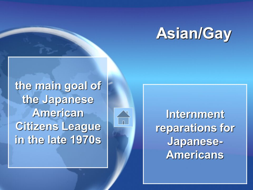Asian/GayAsian/Gay the main goal of the Japanese American Citizens League in the late 1970s Internment reparations for Japanese- Americans
