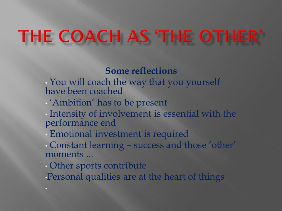 Some reflections You will coach the way that you yourself have been coached 'Ambition' has to be present Intensity of involvement is essential with th
