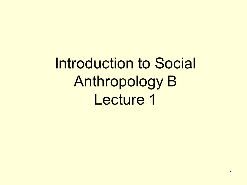 1 Introduction to Social Anthropology B Lecture 1