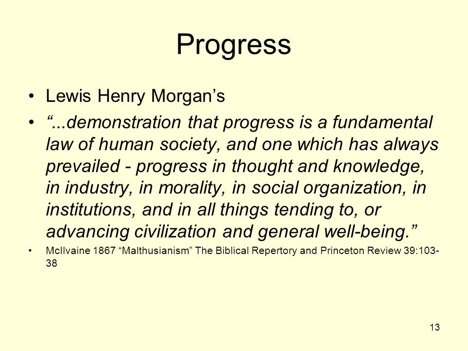 "13 Progress Lewis Henry Morgan's ""...demonstration that progress is a fundamental law of human society, and one which has always prevailed - progress"