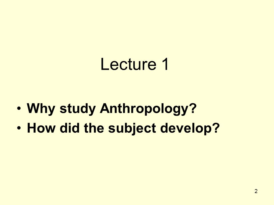 2 Lecture 1 Why study Anthropology? How did the subject develop?