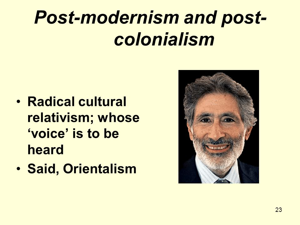 23 Post-modernism and post- colonialism Radical cultural relativism; whose 'voice' is to be heard Said, Orientalism