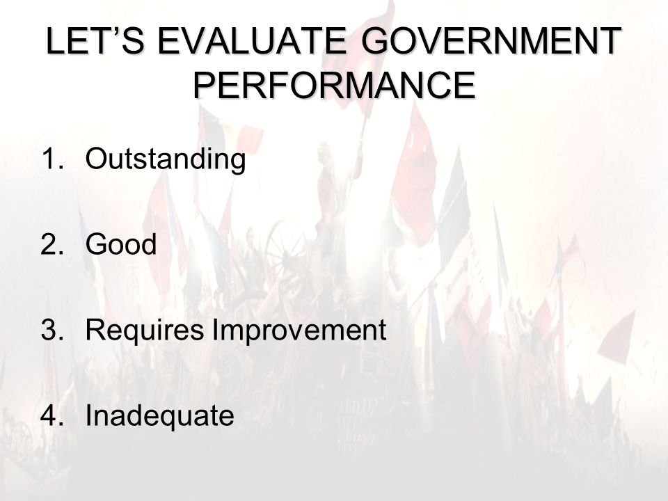 11 LET'S EVALUATE GOVERNMENT PERFORMANCE 1.Outstanding 2.Good 3.Requires Improvement 4.Inadequate