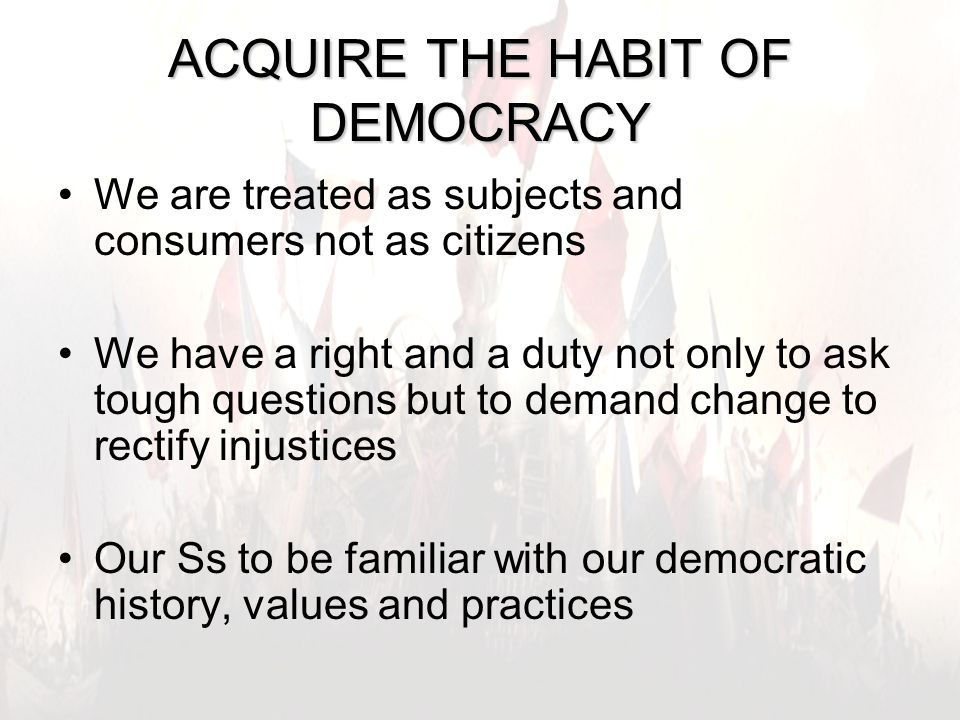 4 ACQUIRE THE HABIT OF DEMOCRACY We are treated as subjects and consumers not as citizens We have a right and a duty not only to ask tough questions but to demand change to rectify injustices Our Ss to be familiar with our democratic history, values and practices
